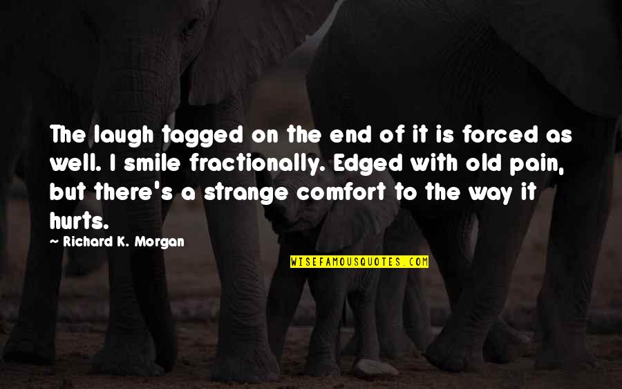 Richard K Morgan Quotes By Richard K. Morgan: The laugh tagged on the end of it