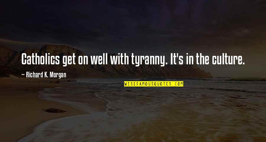 Richard K Morgan Quotes By Richard K. Morgan: Catholics get on well with tyranny. It's in