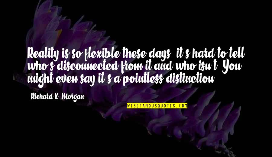 Richard K Morgan Quotes By Richard K. Morgan: Reality is so flexible these days, it's hard