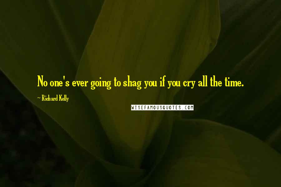 Richard Kelly quotes: No one's ever going to shag you if you cry all the time.