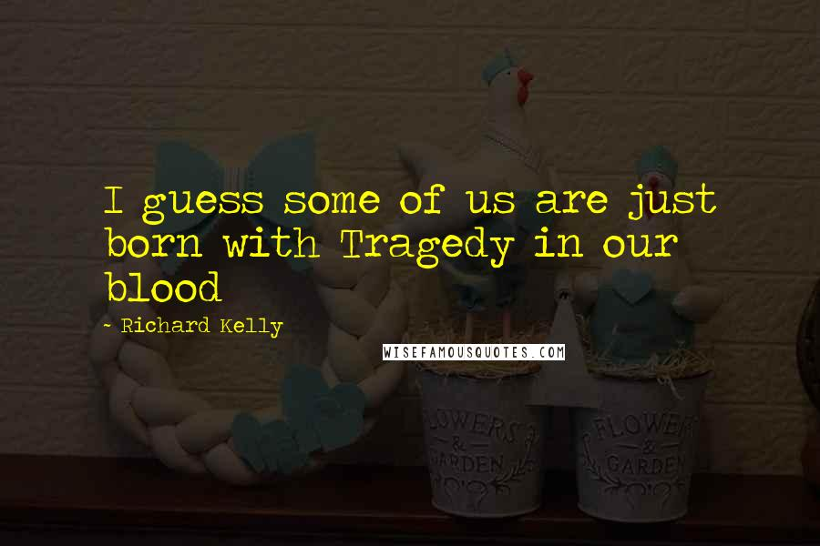 Richard Kelly quotes: I guess some of us are just born with Tragedy in our blood