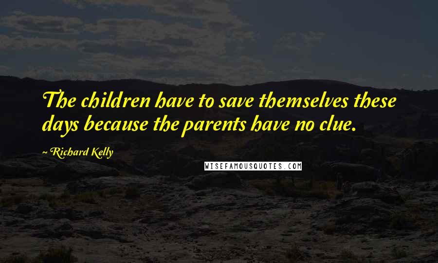 Richard Kelly quotes: The children have to save themselves these days because the parents have no clue.