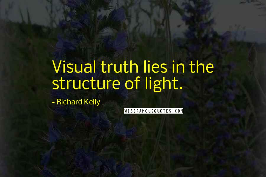 Richard Kelly quotes: Visual truth lies in the structure of light.