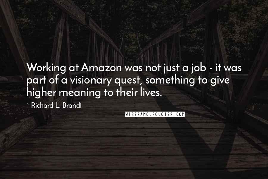 Richard L. Brandt quotes: Working at Amazon was not just a job - it was part of a visionary quest, something to give higher meaning to their lives.