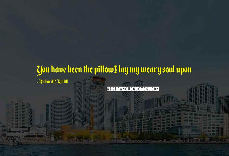 Richard L. Ratliff quotes: You have been the pillowI lay my weary soul upon