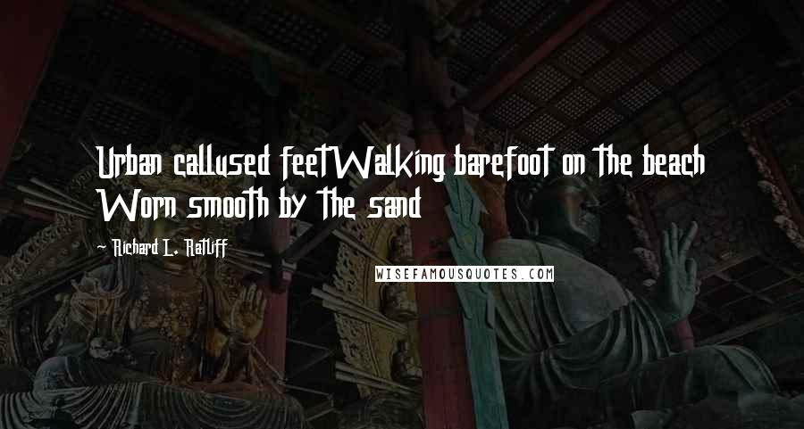 Richard L. Ratliff quotes: Urban callused feetWalking barefoot on the beach Worn smooth by the sand