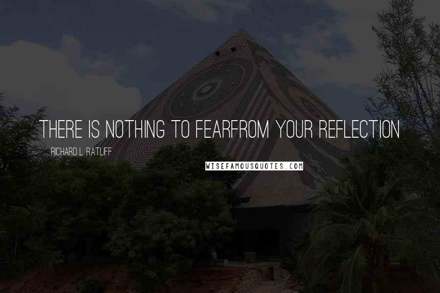Richard L. Ratliff quotes: There is nothing to fearFrom your reflection