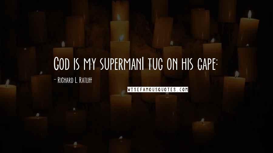 Richard L. Ratliff quotes: God is my supermanI tug on his cape:
