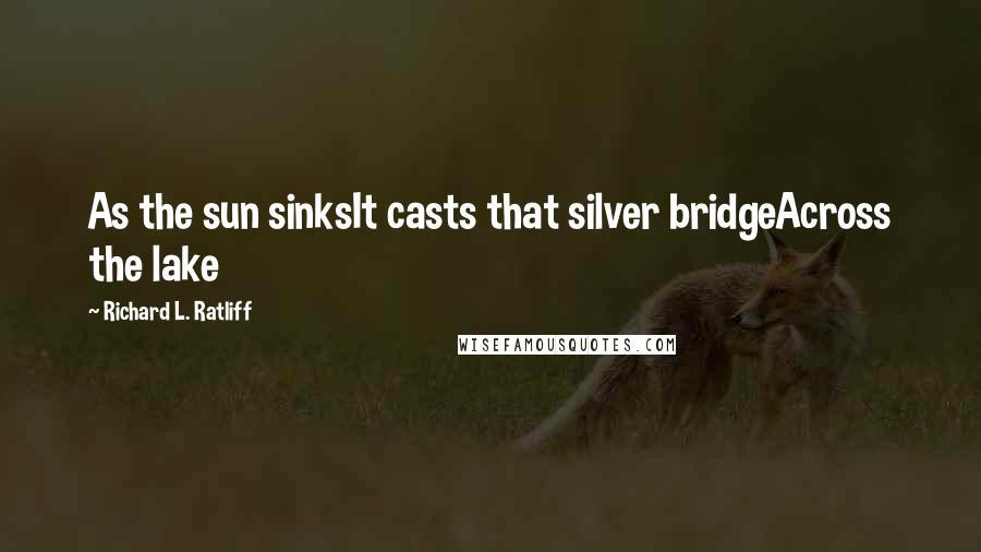 Richard L. Ratliff quotes: As the sun sinksIt casts that silver bridgeAcross the lake