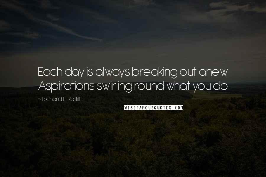 Richard L. Ratliff quotes: Each day is always breaking out anew Aspirations swirling round what you do