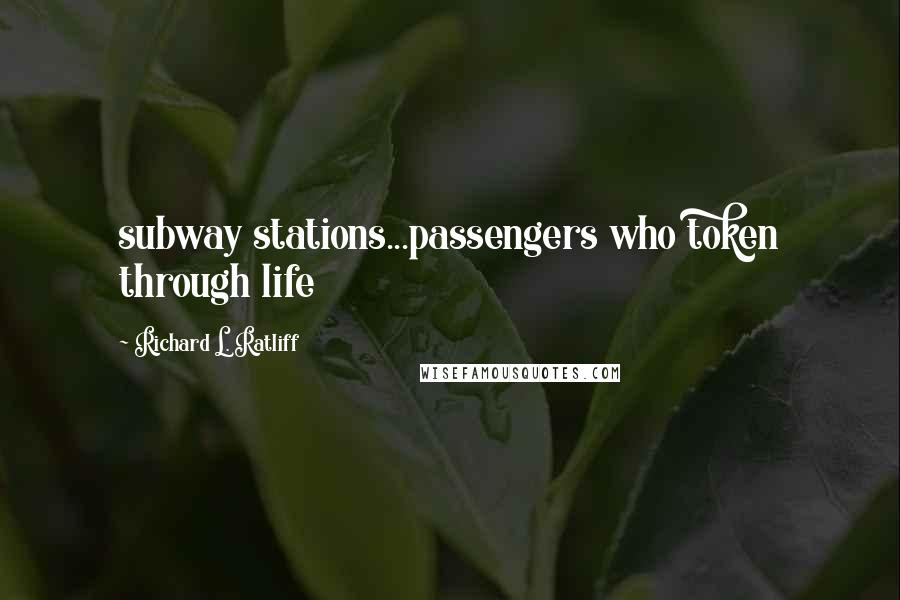 Richard L. Ratliff quotes: subway stations...passengers who token through life