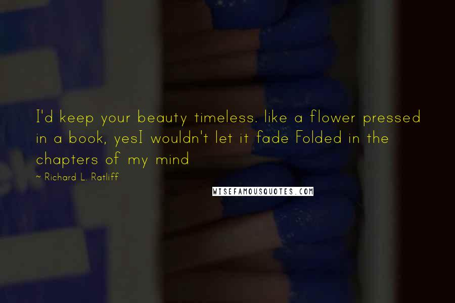 Richard L. Ratliff quotes: I'd keep your beauty timeless. like a flower pressed in a book, yesI wouldn't let it fade Folded in the chapters of my mind