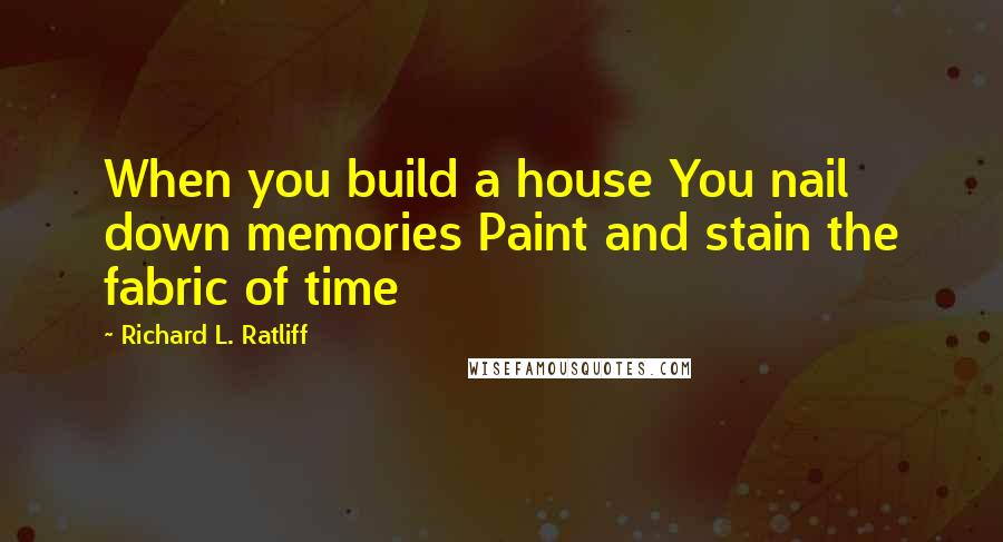 Richard L. Ratliff quotes: When you build a house You nail down memories Paint and stain the fabric of time