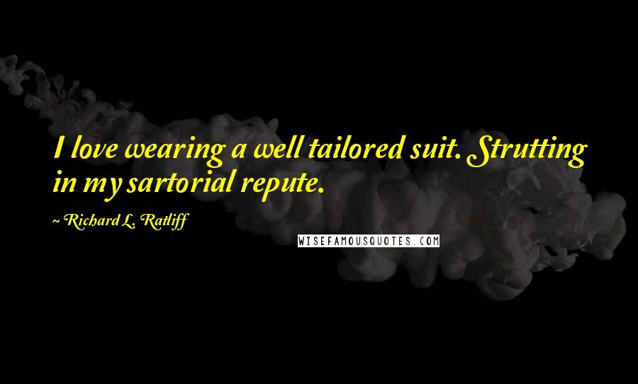 Richard L. Ratliff quotes: I love wearing a well tailored suit. Strutting in my sartorial repute.