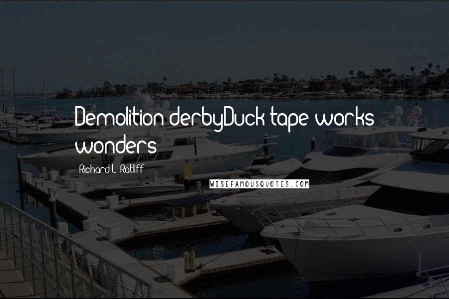 Richard L. Ratliff quotes: Demolition derbyDuck tape works wonders