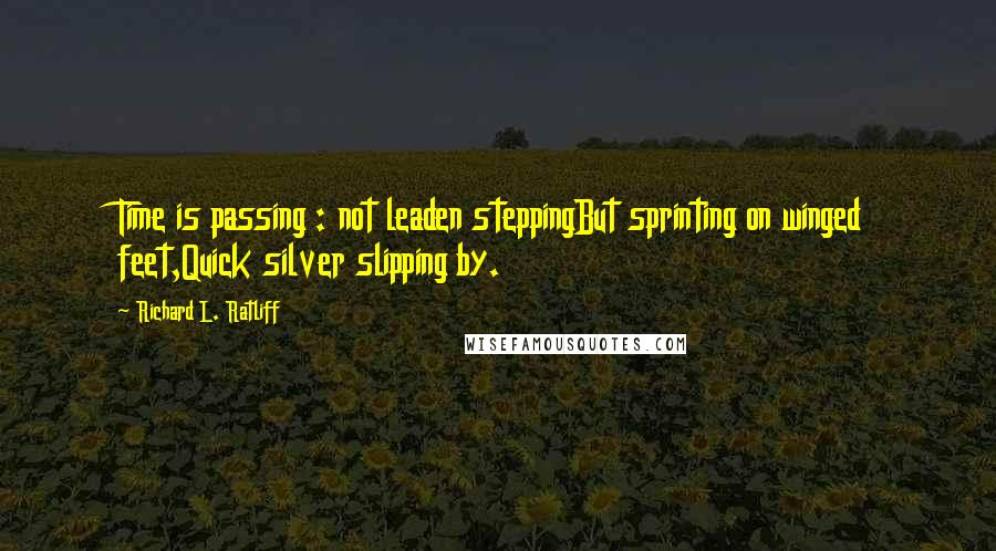 Richard L. Ratliff quotes: Time is passing : not leaden steppingBut sprinting on winged feet,Quick silver slipping by.