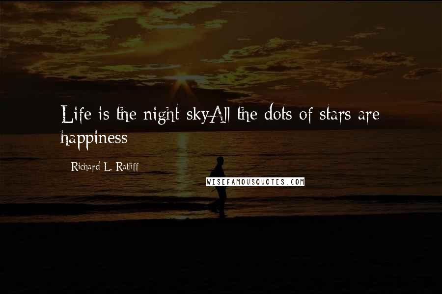 Richard L. Ratliff quotes: Life is the night skyAll the dots of stars are happiness