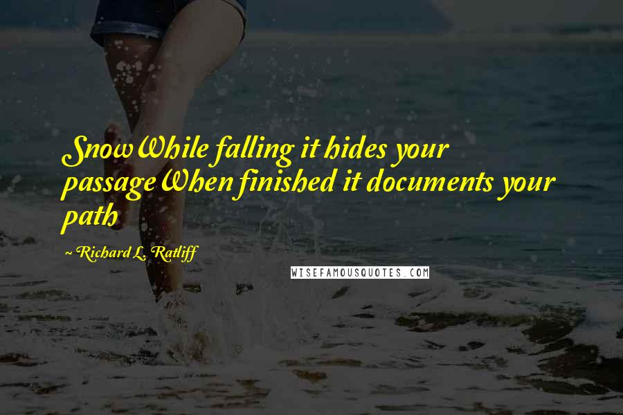 Richard L. Ratliff quotes: SnowWhile falling it hides your passageWhen finished it documents your path