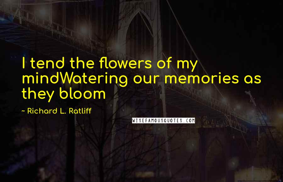Richard L. Ratliff quotes: I tend the flowers of my mindWatering our memories as they bloom