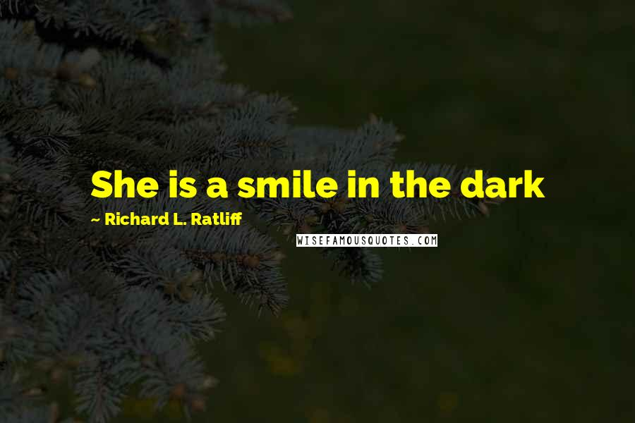 Richard L. Ratliff quotes: She is a smile in the dark