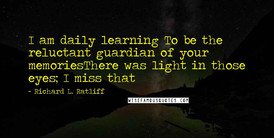 Richard L. Ratliff quotes: I am daily learning To be the reluctant guardian of your memoriesThere was light in those eyes; I miss that