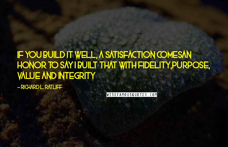 Richard L. Ratliff quotes: If you build it well, a satisfaction comesAn honor to say I built that with fidelity,Purpose, value and integrity