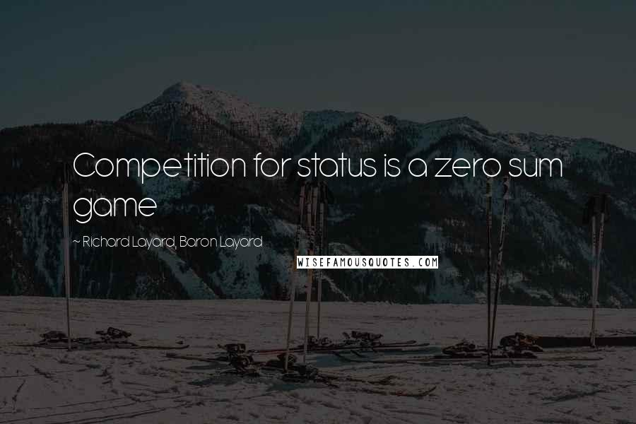 Richard Layard, Baron Layard quotes: Competition for status is a zero sum game