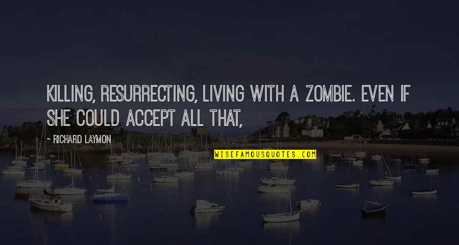 Richard Laymon Quotes By Richard Laymon: Killing, resurrecting, living with a zombie. Even if