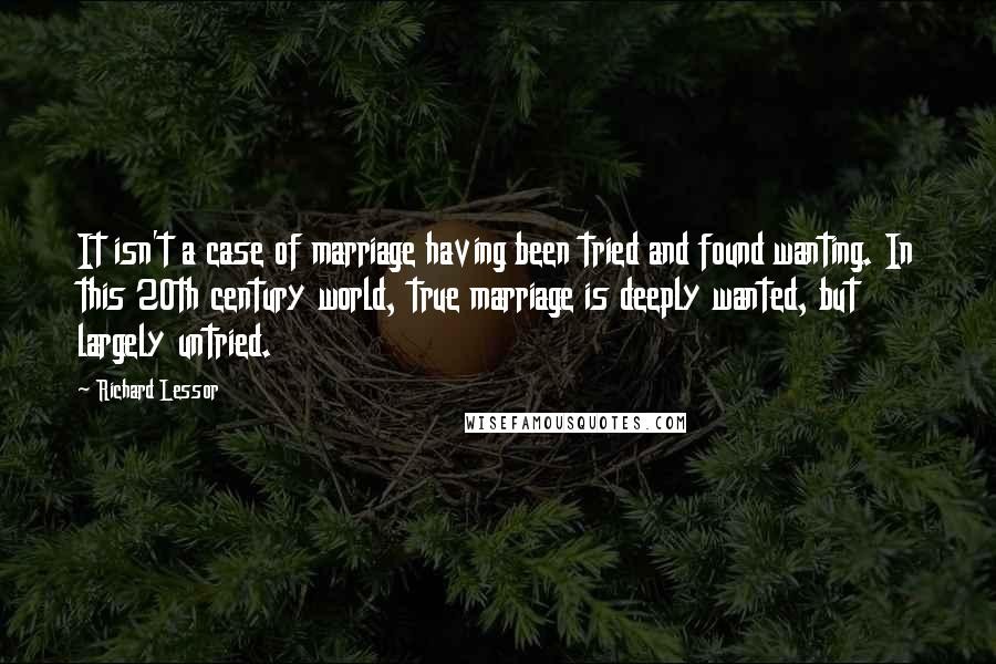 Richard Lessor quotes: It isn't a case of marriage having been tried and found wanting. In this 20th century world, true marriage is deeply wanted, but largely untried.