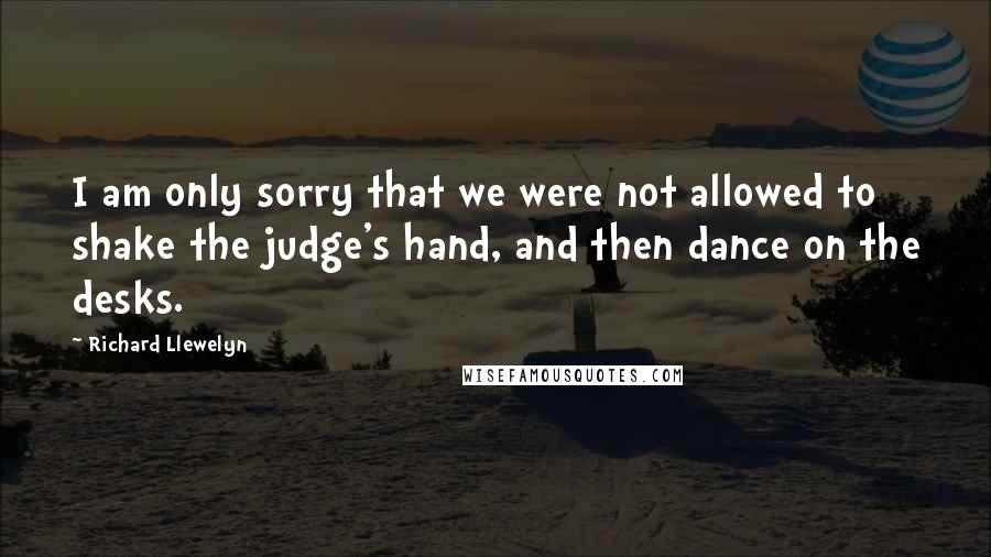 Richard Llewelyn quotes: I am only sorry that we were not allowed to shake the judge's hand, and then dance on the desks.