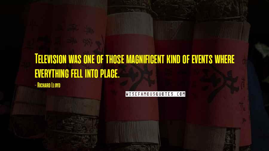 Richard Lloyd quotes: Television was one of those magnificent kind of events where everything fell into place.