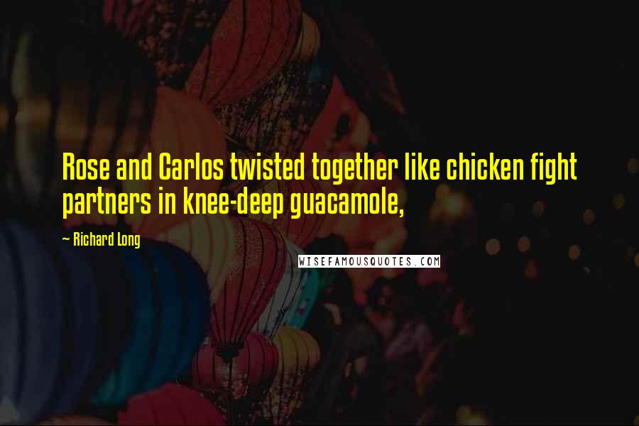 Richard Long quotes: Rose and Carlos twisted together like chicken fight partners in knee-deep guacamole,