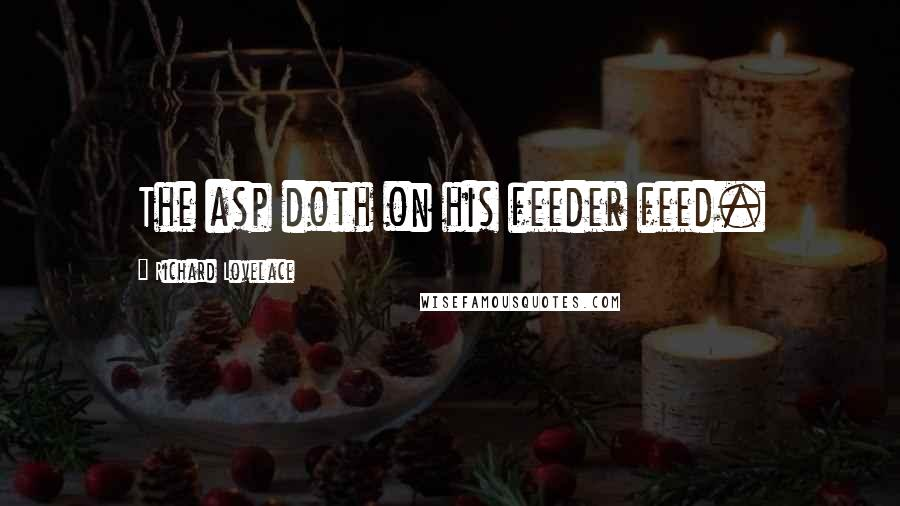 Richard Lovelace quotes: The asp doth on his feeder feed.