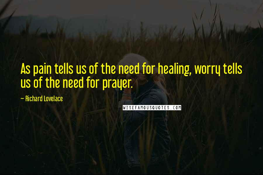 Richard Lovelace quotes: As pain tells us of the need for healing, worry tells us of the need for prayer.
