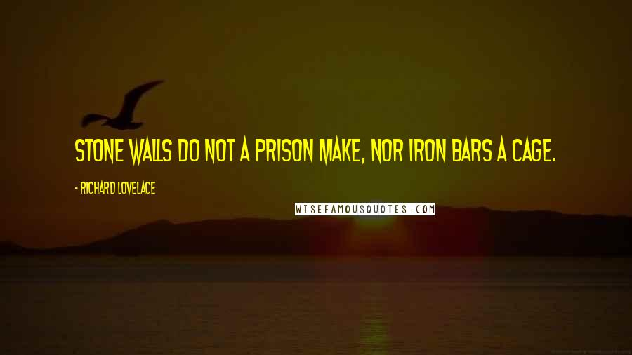 Richard Lovelace quotes: Stone walls do not a prison make, nor iron bars a cage.