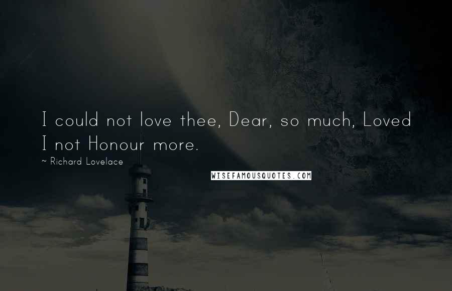 Richard Lovelace quotes: I could not love thee, Dear, so much, Loved I not Honour more.
