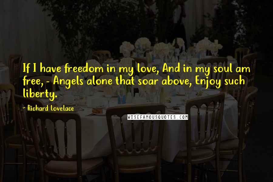 Richard Lovelace quotes: If I have freedom in my love, And in my soul am free, - Angels alone that soar above, Enjoy such liberty.