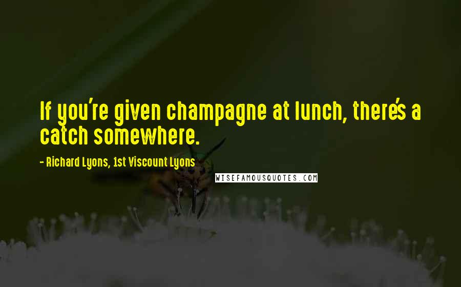 Richard Lyons, 1st Viscount Lyons quotes: If you're given champagne at lunch, there's a catch somewhere.