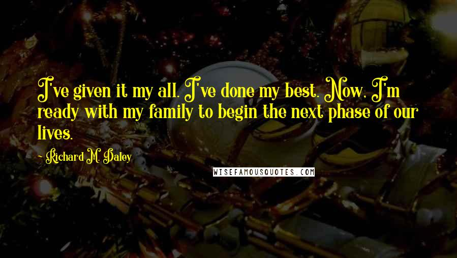 Richard M. Daley quotes: I've given it my all. I've done my best. Now, I'm ready with my family to begin the next phase of our lives.