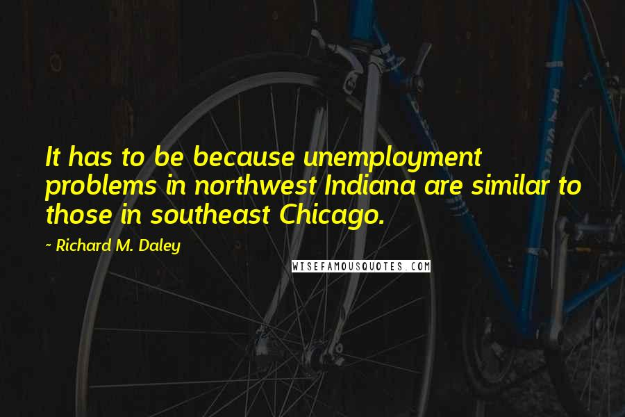 Richard M. Daley quotes: It has to be because unemployment problems in northwest Indiana are similar to those in southeast Chicago.