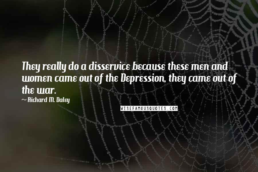 Richard M. Daley quotes: They really do a disservice because these men and women came out of the Depression, they came out of the war.