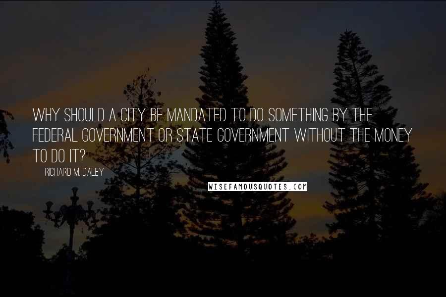 Richard M. Daley quotes: Why should a city be mandated to do something by the federal government or state government without the money to do it?
