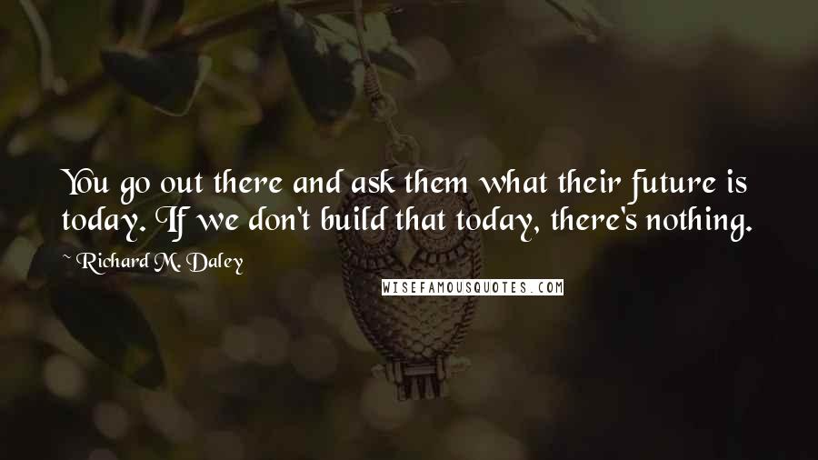 Richard M. Daley quotes: You go out there and ask them what their future is today. If we don't build that today, there's nothing.