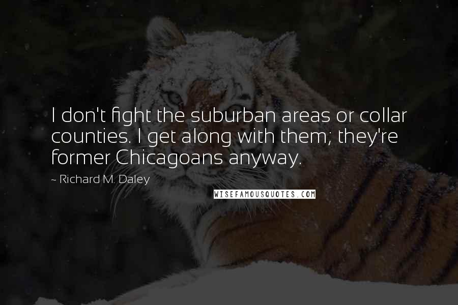 Richard M. Daley quotes: I don't fight the suburban areas or collar counties. I get along with them; they're former Chicagoans anyway.