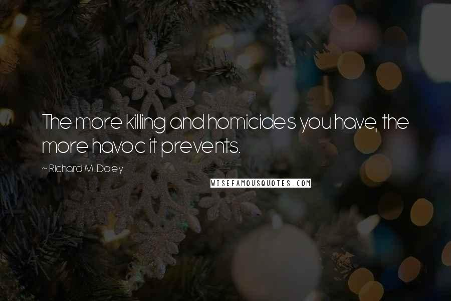 Richard M. Daley quotes: The more killing and homicides you have, the more havoc it prevents.