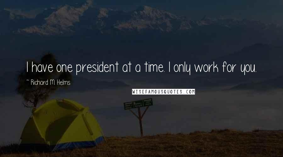 Richard M. Helms quotes: I have one president at a time. I only work for you.