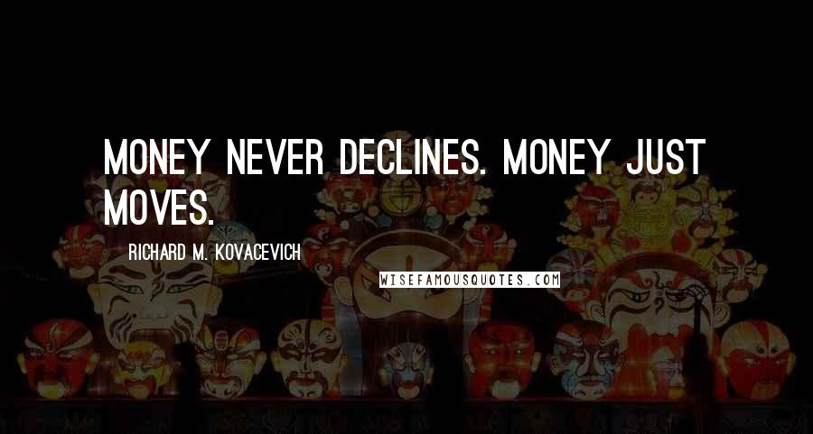 Richard M. Kovacevich quotes: Money never declines. Money just moves.
