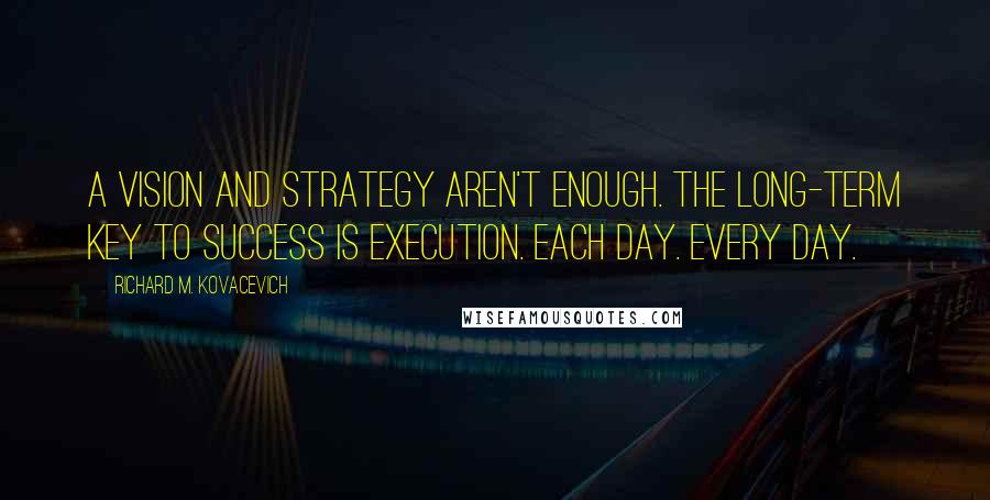 Richard M. Kovacevich quotes: A vision and strategy aren't enough. The long-term key to success is execution. Each day. Every day.
