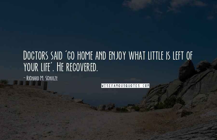 Richard M. Schulze quotes: Doctors said 'go home and enjoy what little is left of your life'. He recovered.