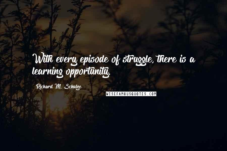Richard M. Schulze quotes: With every episode of struggle, there is a learning opportunity.